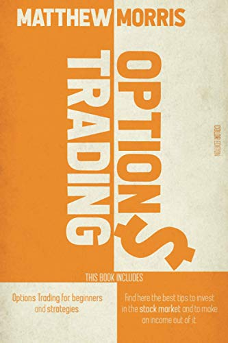 OPTIONS TRADING: THIS BOOK INCLUDES: OPTIONS TRADING FOR BEGINNERS AND STRATEGIES. FIND HERE THE BEST TIPS TO INVEST IN THE STOCK MARKET AND TO MAKE AN INCOME OUT OF IT