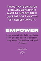 Empower: THE ULTIMATE GUIDE FOR GIRLS AND WOMEN WHO WANT TO IMPROVE THEIR LIVES BUT DON'T WANT TO GET BAFFLED DOING IT: A Life-Changing guide to learn beauty tricks, boost self-esteem, build confidence, recognise your worth and find genuine happiness