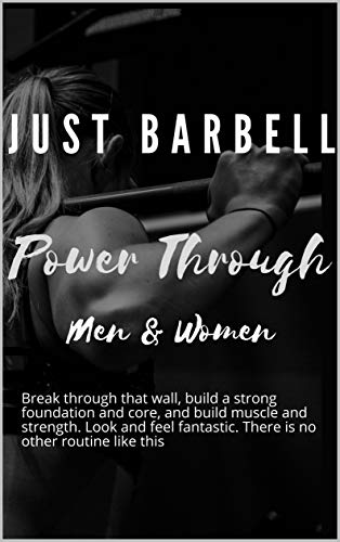 Just Barbell - Power Through: Break through that wall, build a strong foundation and core and build muscle and strength. Look and feel fantastic. There is no other routine like this. (English Edition)