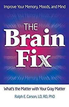 The Brain Fix: What's the Matter with Your Gray Matter: Improve Your Memory, Moods, and Mind by [Ralph Carson]