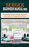 SERGER BEGINNER'S MANUAL 2021: Choosing The Best Serger Machines And How To Properly Use Them