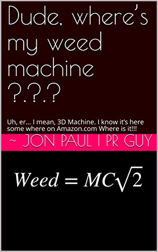 Where's My Weed Machine ?.?.?: Uh, er... I mean, 3D Machine. I know it's here some where on Amazon.com Where is it!!! (English Edition)