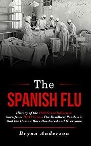 The Spanish Flu: History of the 1918 Great Influenza born from H1N1 Virus. The Deadliest Pandemic that the Human Race Has Faced and Overcome.
