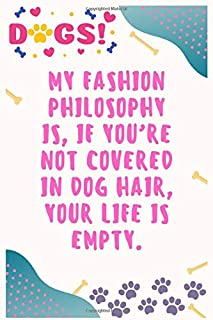 My fashion philosophy is, if you're not covered in dog hair, your life is empty: Journal Notebook for Dog Lover  6′ x 9′, 100  Lined pages