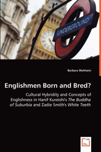 Englishmen Born and Bred?: Cultural Hybridity and Concepts of Englishness in Hanif Kureishi's The Buddha of Suburbia and Zadie Smith's White Teeth