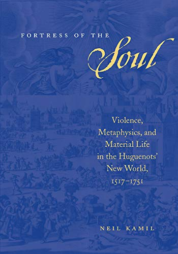 Fortress of the Soul: Violence, Metaphysics, and Material Life in the Huguenots' New World, 1517-1751 (Early America: History, Context, Culture) (English Edition)