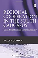 Regional Cooperation in the South Caucasus: Good Neighbours or Distant Relatives?