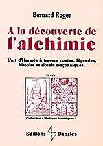 A la découverte de l'alchimie - L'Art d'Hermes à travers les contes, légendes... de Bernard Roger