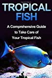 Tropical Fish: Tropical Fish Guide-Fresh Water Tropical Fish-A Compreshensive Guide to Take Care of Your Pet Fish