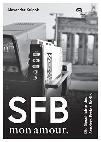 SFB. Mon amour.: Die Geschichte des Senders Freies Berlin 1954–2003