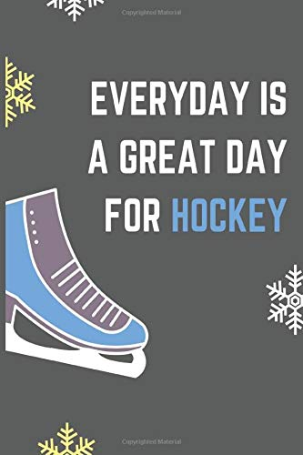 Everyday is a Great Day for Hockey : Hockey Lover Journal Diary | Perfect Notebook Present for Hockey Player  | For Hockey Lovers Teens Boys Dads ... Moms|  Lined Pages | 6x9 110 White Pages
