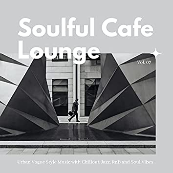 Soulful Cafe Lounge - Urban Vogue Style Music With Chillout, Jazz, RnB And Soul Vibes. Vol. 07