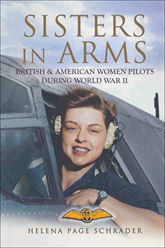 Sisters in Arms: British & American Women Pilots During World War II by [Helena Page Schrader]
