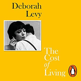 The Cost of Living                   By:                                                                                                                                 Deborah Levy                               Narrated by:                                                                                                                                 Juliet Stevenson                      Length: 3 hrs and 13 mins     3 ratings     Overall 5.0