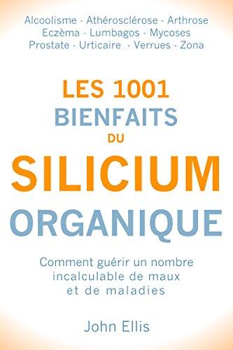 Les 1001 bienfaits du Silicium Organique: Comment guérir un nombre incalculable de maux et de maladies, grâce au silicium organique (French Edition)