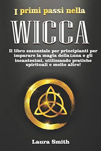I primi passi nella Wicca: Il libro essenziale per principianti per imparare la magia della Luna e gli incantesimi, utilizzando pratiche spirituali e molto altro!