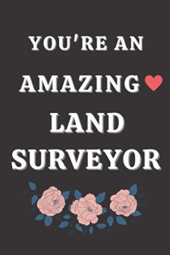 You're an Amazing Land Surveyor: Gifts for Land Surveyor. Land Surveyor Notebook,Land Surveyor funny