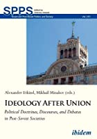 Ideology After Union: Political Doctrines, Discourses, and Debates in Post-soviet Societies (Soviet and Post-soviet Politics and Society)