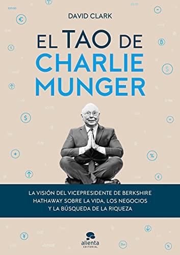 El tao de Charlie Munger: La visión del vicepresidente de Berkshire Hathaway sobre la vida, los negocios y la búsqueda de la riqueza (Alienta)
