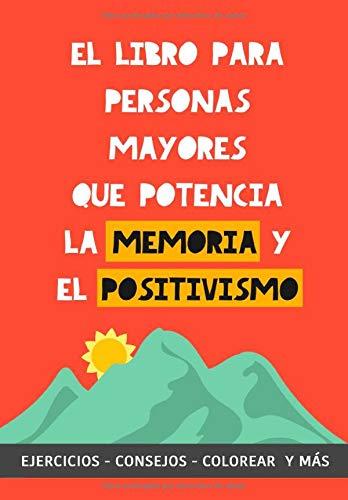 El Libro para Personas Mayores que Potencia la Memoria y el Positivismo: Ejercicios, Consejos, Colorear y más. Cuaderno de trabajo. Entrena tu Mente. Ejercicios prácticos para estimular la memoria