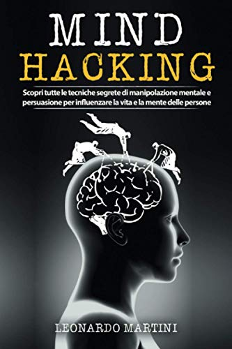 Mind Hacking: Scopri tutte le tecniche segrete di Manipolazione Mentale e Persuasione per influenzare la vita e la mente delle persone