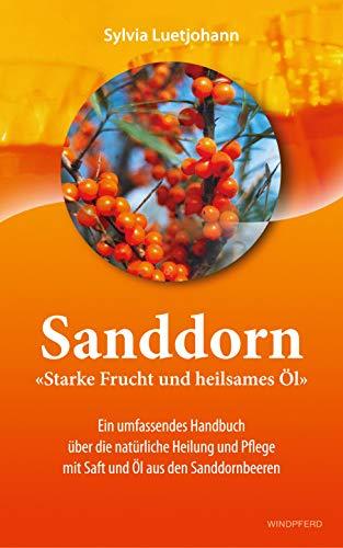 Sanddorn - Starke Frucht und heilsames Öl: Ein umfassendes Handbuch über die natürliche Heilung und Pflege mit Saft und Öl aus den Sanddornbeeren