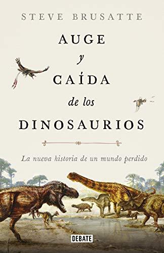 Auge y caída de los dinosaurios: La nueva historia de un mundo perdido