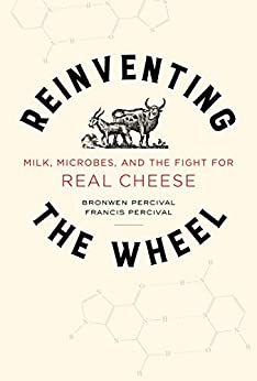 Reinventing the Wheel: Milk, Microbes, and the Fight for Real Cheese (California Studies in Food and Culture Book 65) by [Bronwen Percival, Francis Percival]