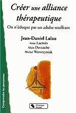 Créer une alliance thérapeutique - On n'éduque pas un adulte souffrant ! de Jean-Daniel Lalau