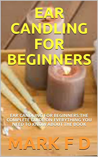 EAR CANDLING FOR BEGINNERS: EAR CANDLING FOR BEGINNERS:THE COMPLETE GUIDE ON EVERYTHING YOU NEED TO KNOW ABOUT THE BOOK (English Edition)