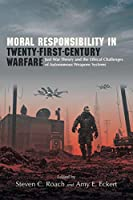 Moral Responsibility in Twenty-First-Century Warfare: Just War Theory and the Ethical Challenges of Autonomous Weapons Systems (Suny Series in Ethics and the Challenges of Contemporary Warfare)