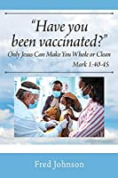 Have You Been Vaccinated? Only Jesus Can Make You Whole or Clean