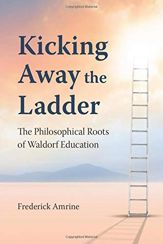 Kicking Away The Ladder: The Philosophical Roots of Waldorf Education