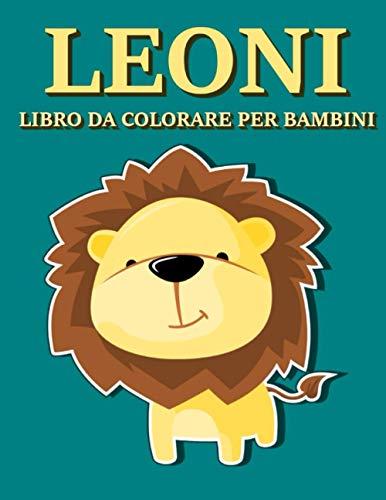 Leoni - Libro da Colorare per Bambini: Meravigliosi Disegni del Re della Savana da Dipingere e Pitturare con Matite, Pennarelli o Acquarelli