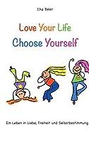 Love Your Life - Choose Yourself: Ein Leben in Liebe, Freiheit und Selbstbestimmung