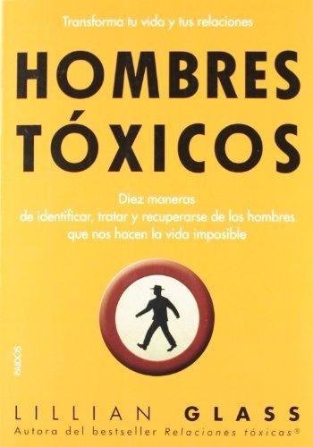 Hombres tóxicos : diez maneras de identificar, tratar y recuperarse de los hombres que nos hacen-- by Lillian Glass(2012-04-01)