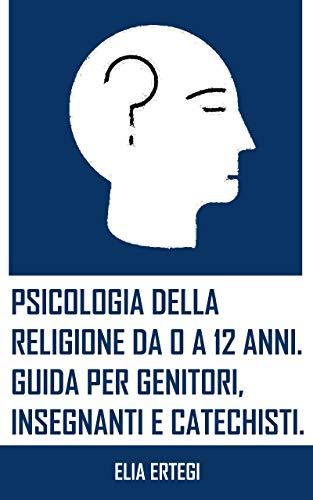 Psicologia della religione da 0 a 12 anni. Guida per genitori, insegnanti e catechisti.