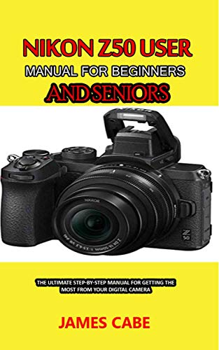Nikon Z50 User Manual for Beginners and seniors : The Ultimate Step-by-Step Manual for Getting the Most from Your Digital Camera (English Edition)