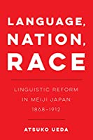 Language, Nation, Race: Linguistic Reform in Meiji Japan 1868-1912 (New Interventions in Japanese Studies)