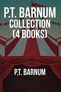 P.T. Barnum Collection (4 Books): Art of Money Getting, (or Golden Rules for Making Money), The Humbugs of the World, A Unique Story of a Marvelous ... by Joel Benton), Why I Am A Universalist