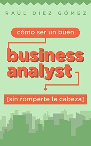 Cómo ser un buen Business Analyst sin romperte la cabeza: Consejos prácticos para ser un Business Analyst de éxito