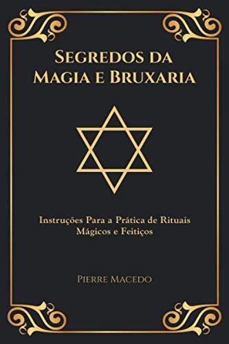Segredos da Magia e Bruxaria: Instruções Para a Prática de Rituais Mágicos e Feitiços (Edição Capa Especial)