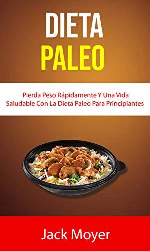 Dieta Paleo: Pierda Peso Rápidamente Y Una Vida Saludable Con La Dieta Paleo Para Principiantes