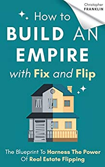How to Build an Empire with Fix and Flip: The Blueprint To Harness The Power Of Real Estate Flipping by [Christopher Franklin]