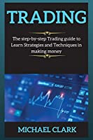 Trading: The step-by-step Trading guide to Learn Strategies and Techniques in making money