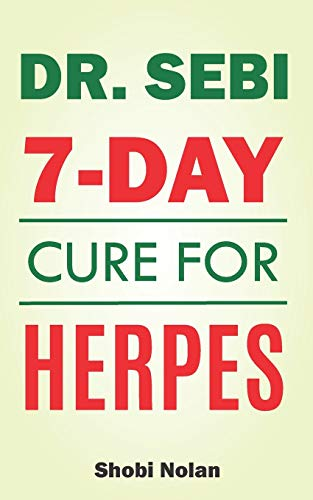 Dr Sebi 7-Day Cure For Herpes: The Natural Herpes Treatment Book - Easy Guide To Cure STDs, Genital Herpes, Oral Herpes, And HIV Completely Through Dr Sebi Approved Herbs And Products