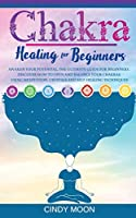 Chakra Healing: Awaken your potential. The ultimate guide for beginners. Discover how to open and balance your chakras using meditation, crystals and self-healing techniques