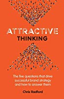 Attractive Thinking: The five questions that drive successful brand strategy and how to answer them