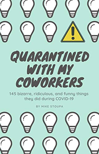 Quarantined With My Coworkers: 145 bizarre, ridiculous, and funny things they did during COVID-19