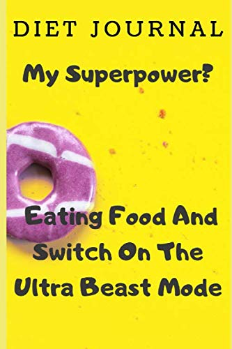 Diet Journal: My Superpower? Eating Food And Switch On The Ultra Beast Mode: Diet Journal Notebook Diet Log Book Weight Loss Journal Bodybuilding ... Bodybuilding Notebook Keto Weight Loss